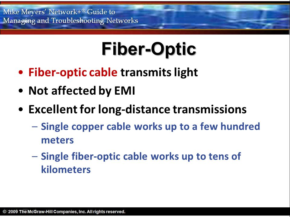 Fiber-optic cable transmits light Not affected by EMI Excellent for long-distance transmissions –Single copper cable works up to a few hundred meters