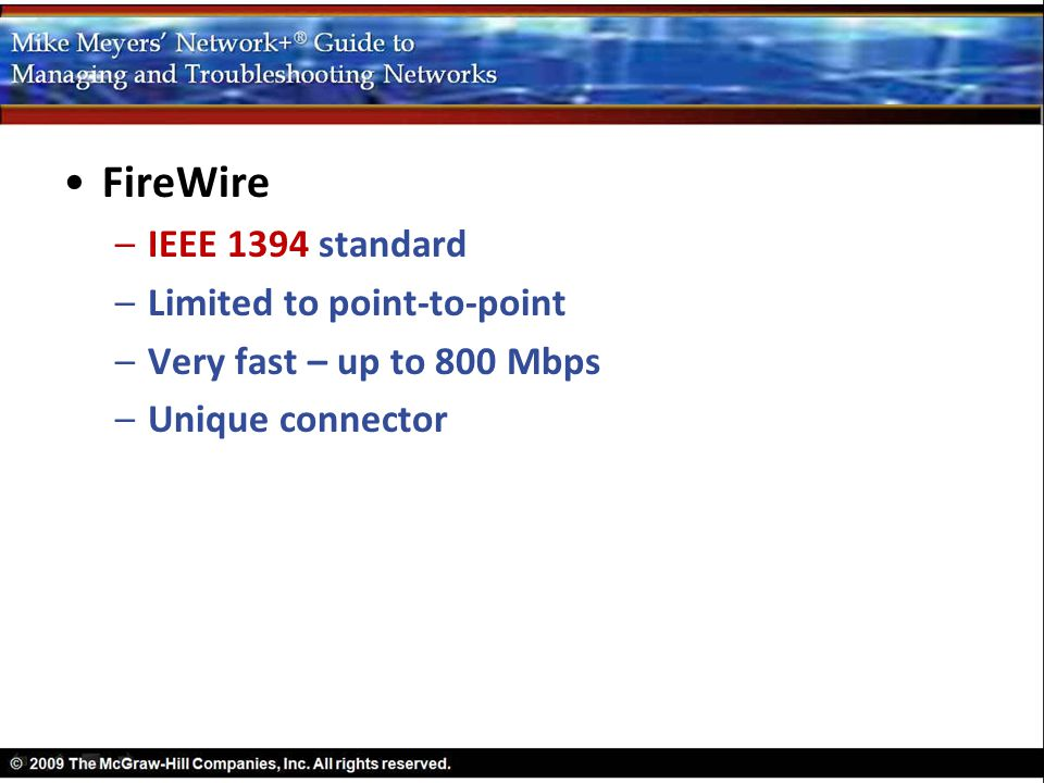 FireWire –IEEE 1394 standard –Limited to point-to-point –Very fast – up to 800 Mbps –Unique connector
