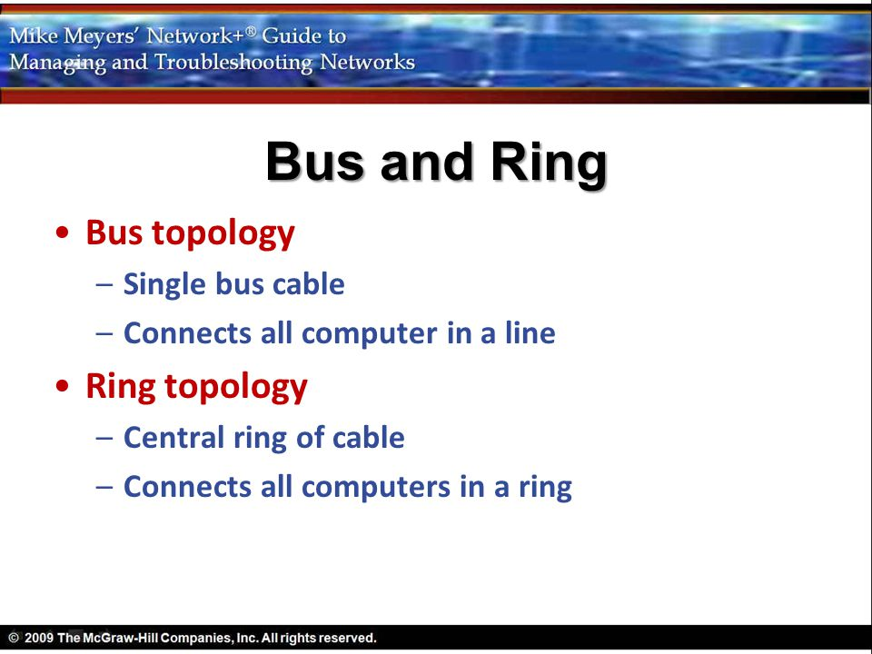 Bus topology –Single bus cable –Connects all computer in a line Ring topology –Central ring of cable –Connects all computers in a ring Bus and Ring