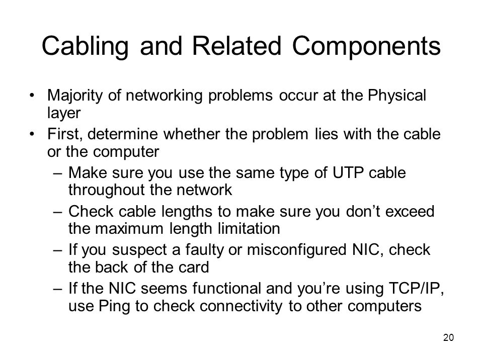 20 Cabling and Related Components Majority of networking problems occur at the Physical layer First, determine whether the problem lies with the cable or the computer –Make sure you use the same type of UTP cable throughout the network –Check cable lengths to make sure you dont exceed the maximum length limitation –If you suspect a faulty or misconfigured NIC, check the back of the card –If the NIC seems functional and youre using TCP/IP, use Ping to check connectivity to other computers