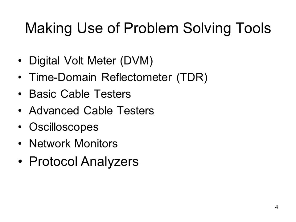 4 Making Use of Problem Solving Tools Digital Volt Meter (DVM) Time-Domain Reflectometer (TDR) Basic Cable Testers Advanced Cable Testers Oscilloscopes Network Monitors Protocol Analyzers