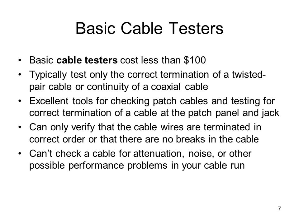 7 Basic Cable Testers Basic cable testers cost less than $100 Typically test only the correct termination of a twisted- pair cable or continuity of a coaxial cable Excellent tools for checking patch cables and testing for correct termination of a cable at the patch panel and jack Can only verify that the cable wires are terminated in correct order or that there are no breaks in the cable Cant check a cable for attenuation, noise, or other possible performance problems in your cable run