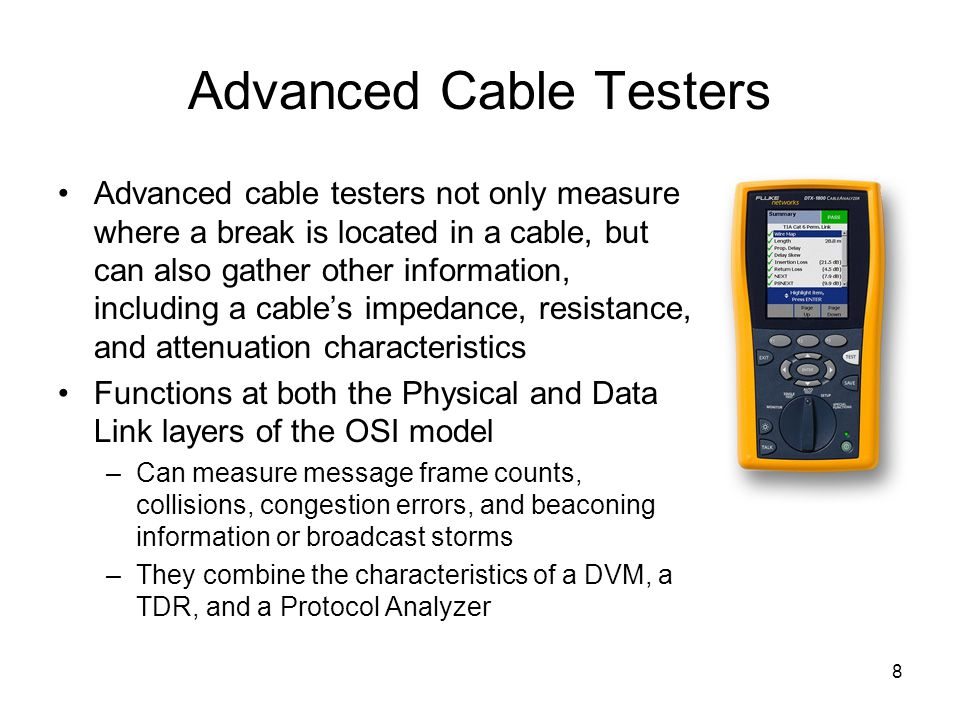 8 Advanced Cable Testers Advanced cable testers not only measure where a break is located in a cable, but can also gather other information, including a cables impedance, resistance, and attenuation characteristics Functions at both the Physical and Data Link layers of the OSI model –Can measure message frame counts, collisions, congestion errors, and beaconing information or broadcast storms –They combine the characteristics of a DVM, a TDR, and a Protocol Analyzer