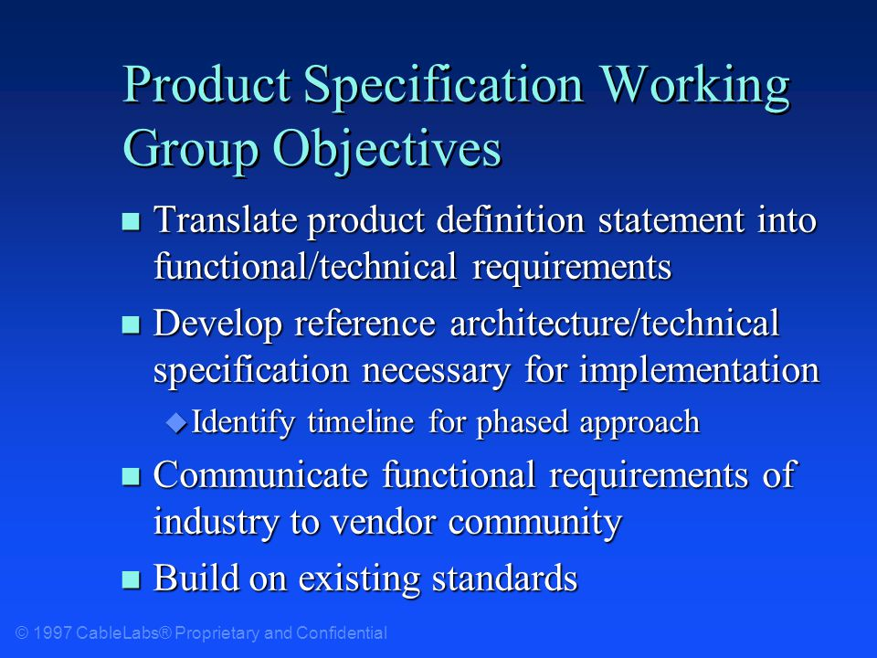 © 1997 CableLabs® Proprietary and Confidential Product Specification Working Group Objectives n Translate product definition statement into functional/technical requirements n Develop reference architecture/technical specification necessary for implementation u Identify timeline for phased approach n Communicate functional requirements of industry to vendor community n Build on existing standards