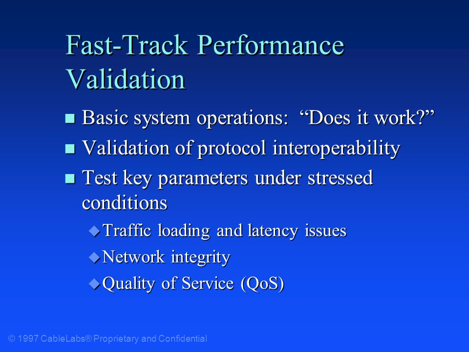 © 1997 CableLabs® Proprietary and Confidential Fast-Track Performance Validation n Basic system operations: Does it work.