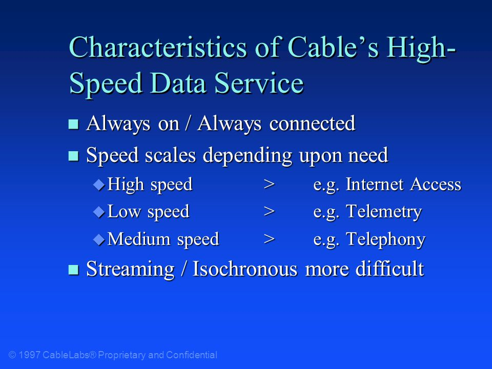 © 1997 CableLabs® Proprietary and Confidential Characteristics of Cables High- Speed Data Service n Always on / Always connected n Speed scales depending upon need u High speed>e.g.