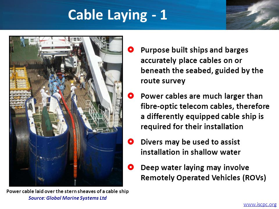 Power cable laid over the stern sheaves of a cable ship Source: Global Marine Systems Ltd Purpose built ships and barges accurately place cables on or beneath the seabed, guided by the route survey Power cables are much larger than fibre-optic telecom cables, therefore a differently equipped cable ship is required for their installation Divers may be used to assist installation in shallow water Deep water laying may involve Remotely Operated Vehicles (ROVs) Cable Laying - 1