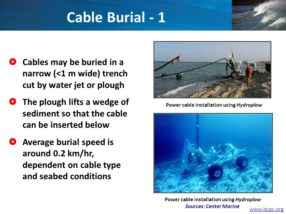 Cables may be buried in a narrow (<1 m wide) trench cut by water jet or plough The plough lifts a wedge of sediment so that the cable can be inserted below Average burial speed is around 0.2 km/hr, dependent on cable type and seabed conditions Power cable installation using Hydroplow Cable Burial - 1 Power cable installation using Hydroplow Sources: Center Marine