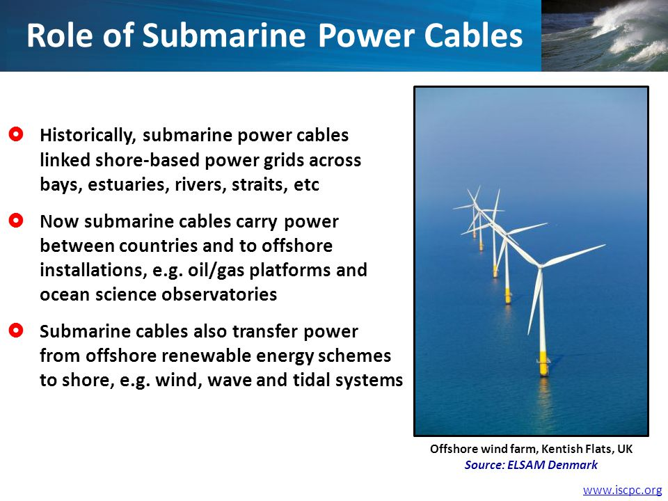 Historically, submarine power cables linked shore-based power grids across bays, estuaries, rivers, straits, etc Now submarine cables carry power between countries and to offshore installations, e.g.