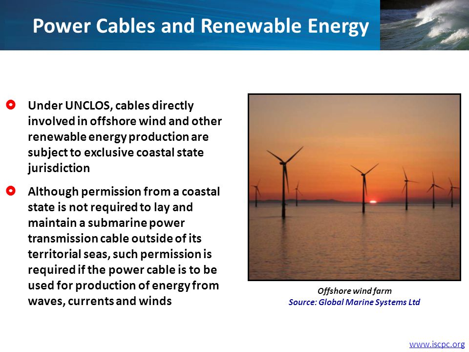 Power Cables and Renewable Energy Under UNCLOS, cables directly involved in offshore wind and other renewable energy production are subject to exclusive coastal state jurisdiction Although permission from a coastal state is not required to lay and maintain a submarine power transmission cable outside of its territorial seas, such permission is required if the power cable is to be used for production of energy from waves, currents and winds Offshore wind farm Source: Global Marine Systems Ltd