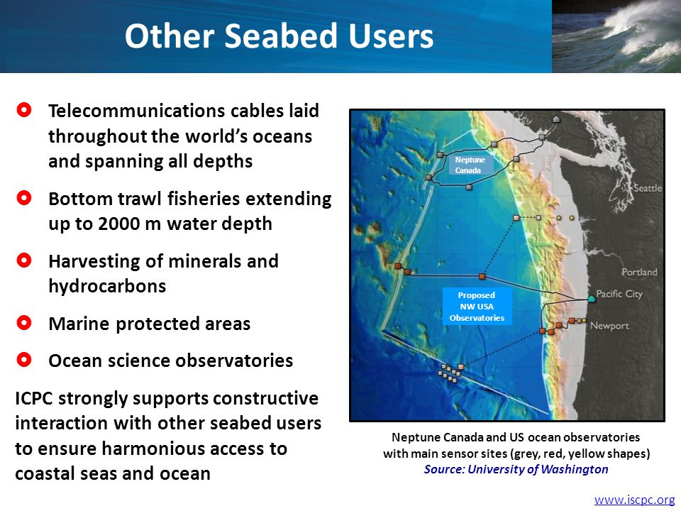 Other Seabed Users Telecommunications cables laid throughout the worlds oceans and spanning all depths Bottom trawl fisheries extending up to 2000 m water depth Harvesting of minerals and hydrocarbons Marine protected areas Ocean science observatories ICPC strongly supports constructive interaction with other seabed users to ensure harmonious access to coastal seas and ocean Neptune Canada and US ocean observatories with main sensor sites (grey, red, yellow shapes) Source: University of Washington Neptune Canada Proposed NW USA Observatories