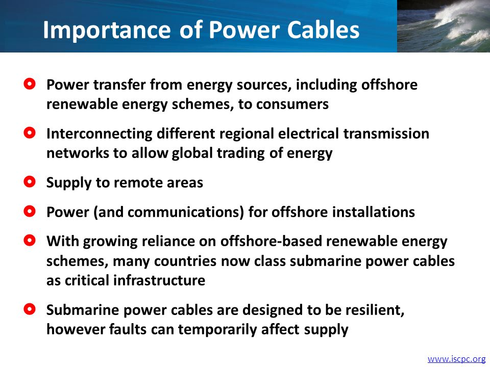 Power transfer from energy sources, including offshore renewable energy schemes, to consumers Interconnecting different regional electrical transmission networks to allow global trading of energy Supply to remote areas Power (and communications) for offshore installations With growing reliance on offshore-based renewable energy schemes, many countries now class submarine power cables as critical infrastructure Submarine power cables are designed to be resilient, however faults can temporarily affect supply Importance of Power Cables