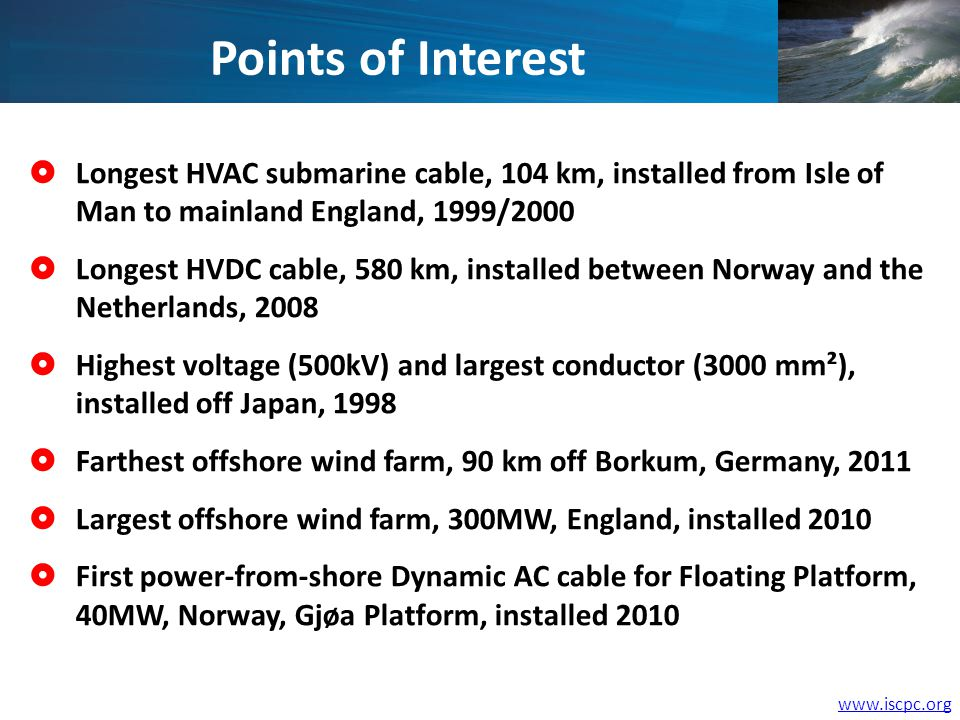 Longest HVAC submarine cable, 104 km, installed from Isle of Man to mainland England, 1999/2000 Longest HVDC cable, 580 km, installed between Norway and the Netherlands, 2008 Highest voltage (500kV) and largest conductor (3000 mm²), installed off Japan, 1998 Farthest offshore wind farm, 90 km off Borkum, Germany, 2011 Largest offshore wind farm, 300MW, England, installed 2010 First power-from-shore Dynamic AC cable for Floating Platform, 40MW, Norway, Gjøa Platform, installed 2010 Points of Interest