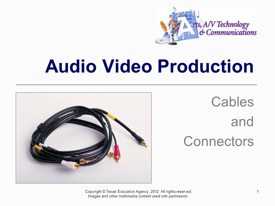 1 Audio Video Production Cables and Connectors Copyright © Texas Education Agency, 2012.