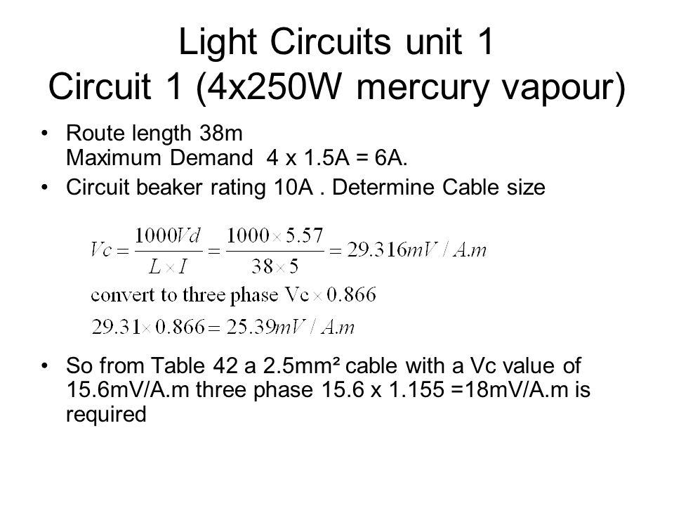Light Circuits unit 1 Circuit 1 (4x250W mercury vapour) Route length 38m Maximum Demand 4 x 1.5A = 6A. Circuit beaker rating 10A. Determine Cable size
