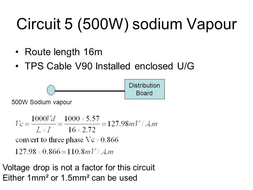 Circuit 5 (500W) sodium Vapour Route length 16m TPS Cable V90 Installed enclosed U/G Distribution Board 500W Sodium vapour Voltage drop is not a facto