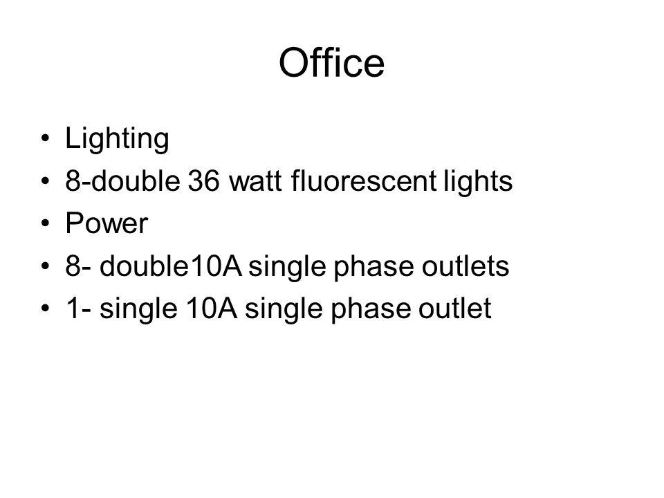 Office Lighting 8-double 36 watt fluorescent lights Power 8- double10A single phase outlets 1- single 10A single phase outlet