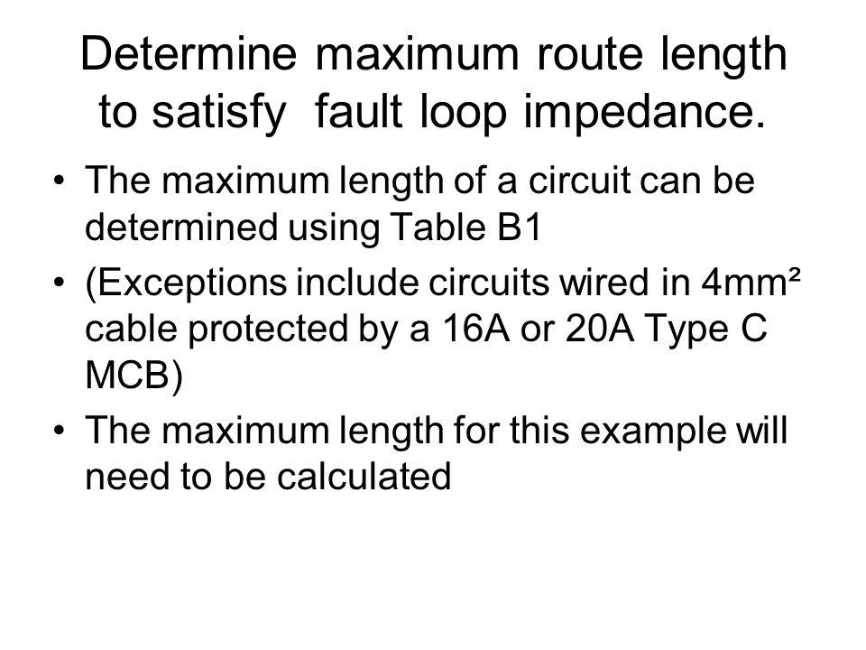 Determine maximum route length to satisfy fault loop impedance. The maximum length of a circuit can be determined using Table B1 (Exceptions include c