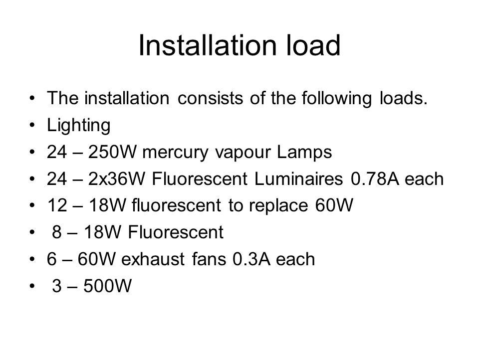 Installation load The installation consists of the following loads. Lighting 24 – 250W mercury vapour Lamps 24 – 2x36W Fluorescent Luminaires 0.78A ea