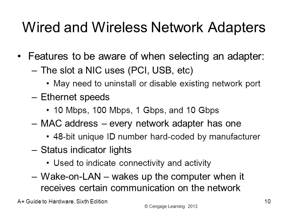 © Cengage Learning 2013 Wired and Wireless Network Adapters Features to be aware of when selecting an adapter: –The slot a NIC uses (PCI, USB, etc) Ma