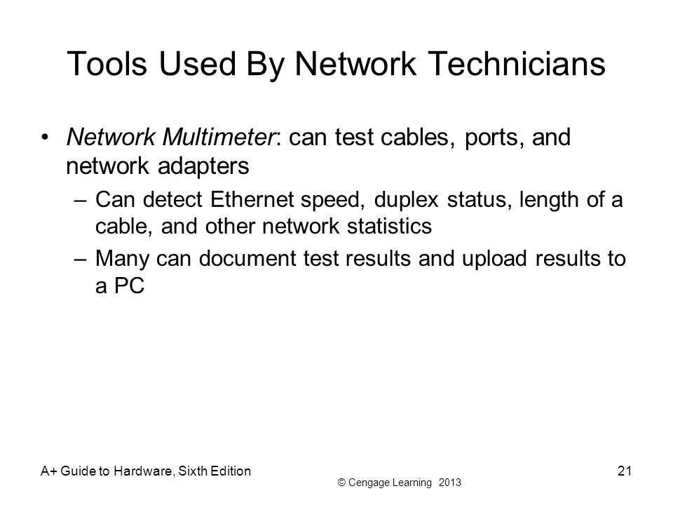 © Cengage Learning 2013 Tools Used By Network Technicians Network Multimeter: can test cables, ports, and network adapters –Can detect Ethernet speed, duplex status, length of a cable, and other network statistics –Many can document test results and upload results to a PC A+ Guide to Hardware, Sixth Edition21