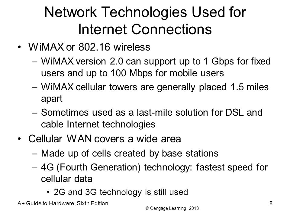 © Cengage Learning 2013 Network Technologies Used for Internet Connections WiMAX or 802.16 wireless –WiMAX version 2.0 can support up to 1 Gbps for fi