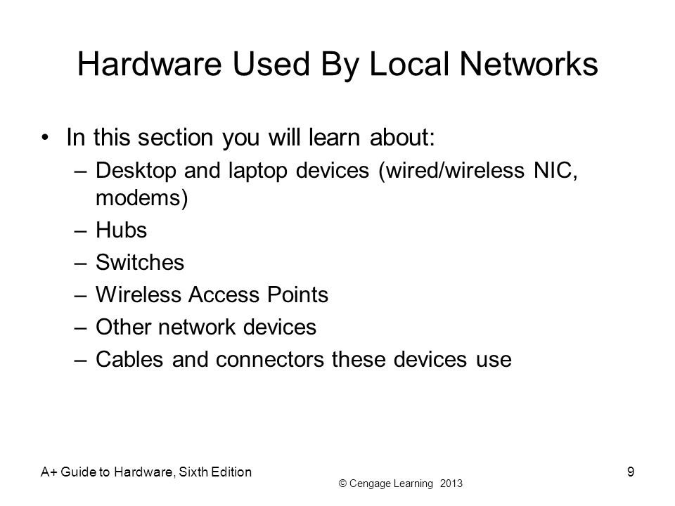 © Cengage Learning 2013 Hardware Used By Local Networks In this section you will learn about: –Desktop and laptop devices (wired/wireless NIC, modems)