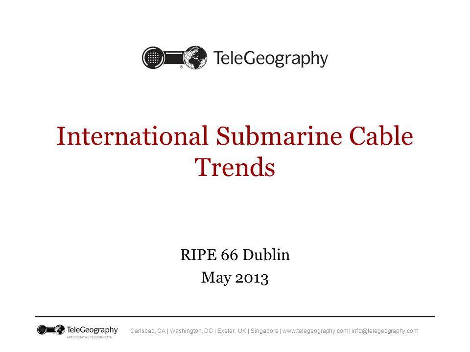 Carlsbad, CA | Washington, DC | Exeter, UK | Singapore | www.telegeography.com | info@telegeography.com International Submarine Cable Trends RIPE 66 Dublin May 2013