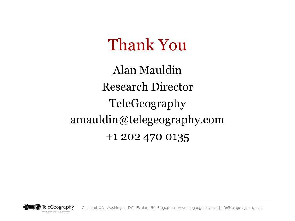 Carlsbad, CA | Washington, DC | Exeter, UK | Singapore | www.telegeography.com | info@telegeography.com Thank You Alan Mauldin Research Director TeleGeography amauldin@telegeography.com +1 202 470 0135