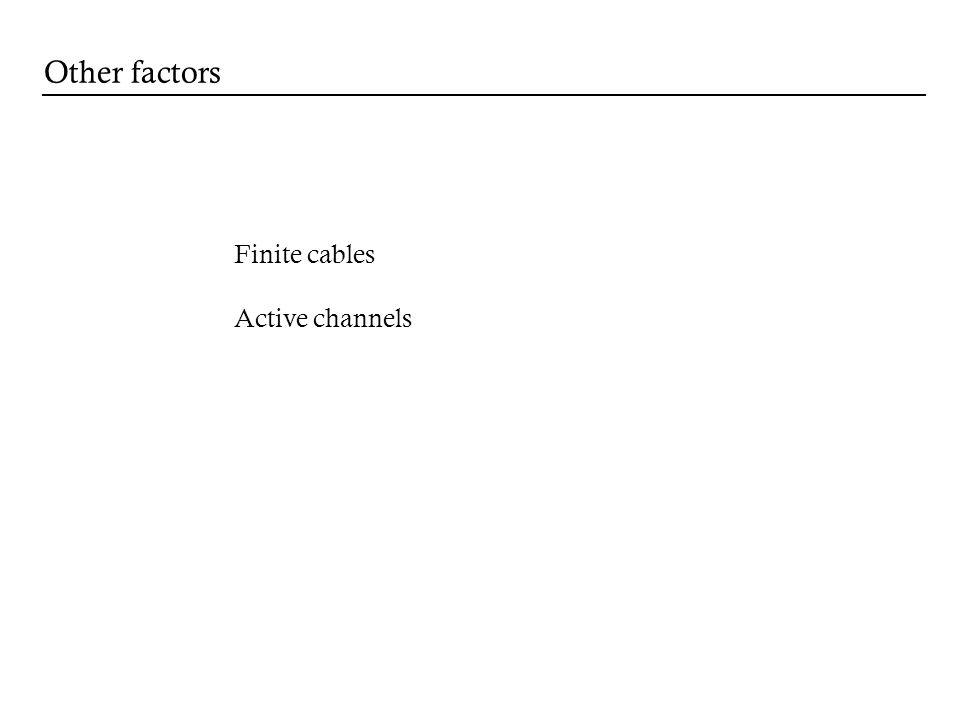 Other factors Finite cables Active channels