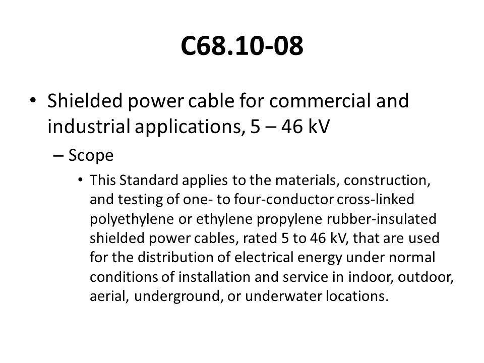 C68.10-08 Shielded power cable for commercial and industrial applications, 5 – 46 kV – Scope This Standard applies to the materials, construction, and testing of one- to four-conductor cross-linked polyethylene or ethylene propylene rubber-insulated shielded power cables, rated 5 to 46 kV, that are used for the distribution of electrical energy under normal conditions of installation and service in indoor, outdoor, aerial, underground, or underwater locations.