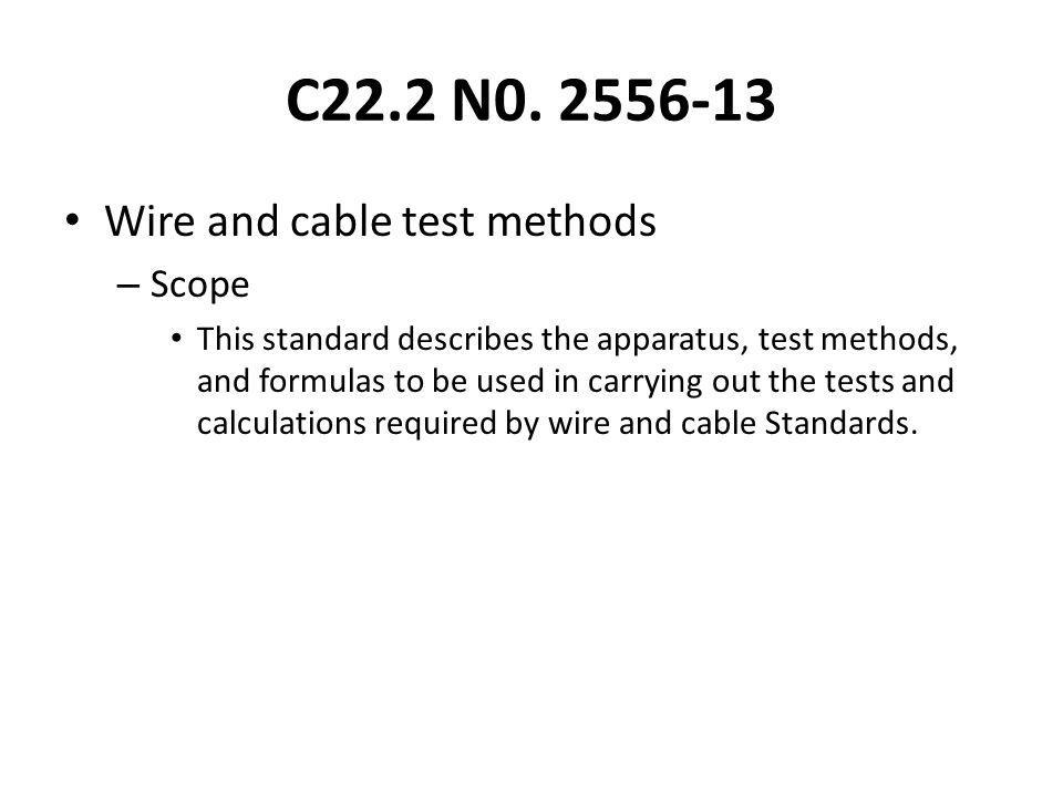 C22.2 N0. 2556-13 Wire and cable test methods – Scope This standard describes the apparatus, test methods, and formulas to be used in carrying out the