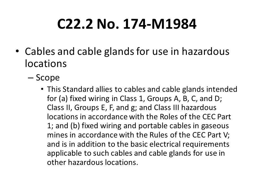 C22.2 No. 174-M1984 Cables and cable glands for use in hazardous locations – Scope This Standard allies to cables and cable glands intended for (a) fi