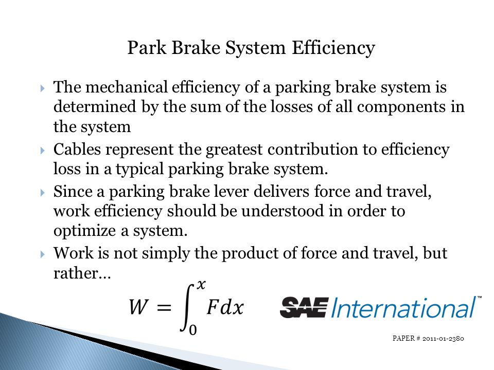 PAPER # 2011-01-2380 Park Brake System Efficiency The mechanical efficiency of a parking brake system is determined by the sum of the losses of all co
