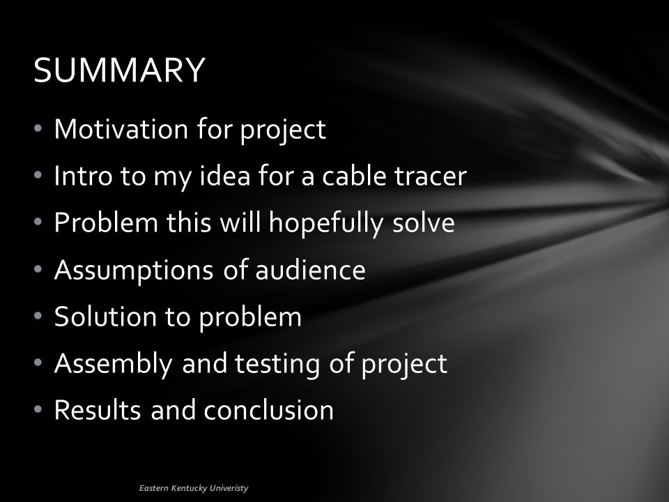 Motivation for project Intro to my idea for a cable tracer Problem this will hopefully solve Assumptions of audience Solution to problem Assembly and testing of project Results and conclusion SUMMARY Eastern Kentucky Univeristy