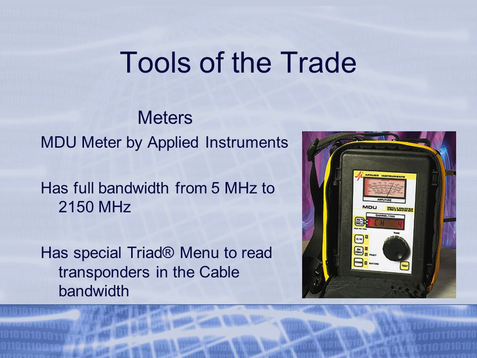 Tools of the Trade Meters MDU Meter by Applied Instruments Has full bandwidth from 5 MHz to 2150 MHz Has special Triad® Menu to read transponders in the Cable bandwidth