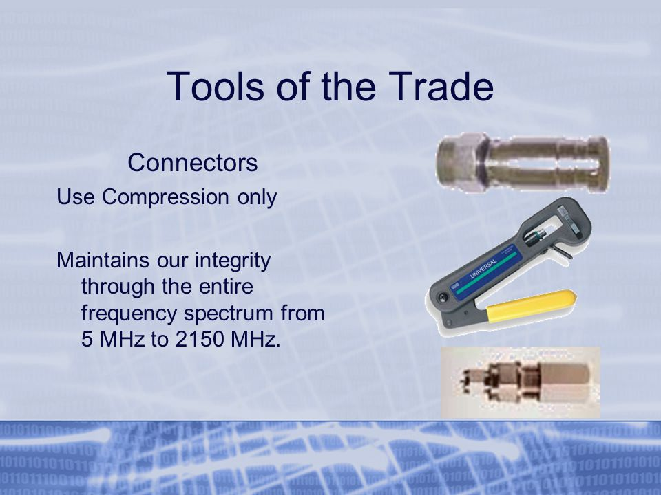 Tools of the Trade Connectors Use Compression only Maintains our integrity through the entire frequency spectrum from 5 MHz to 2150 MHz.