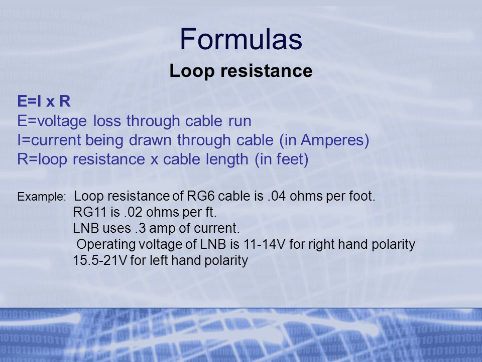 Formulas Loop resistance E=I x R E=voltage loss through cable run I=current being drawn through cable (in Amperes) R=loop resistance x cable length (in feet) Example: Loop resistance of RG6 cable is.04 ohms per foot.
