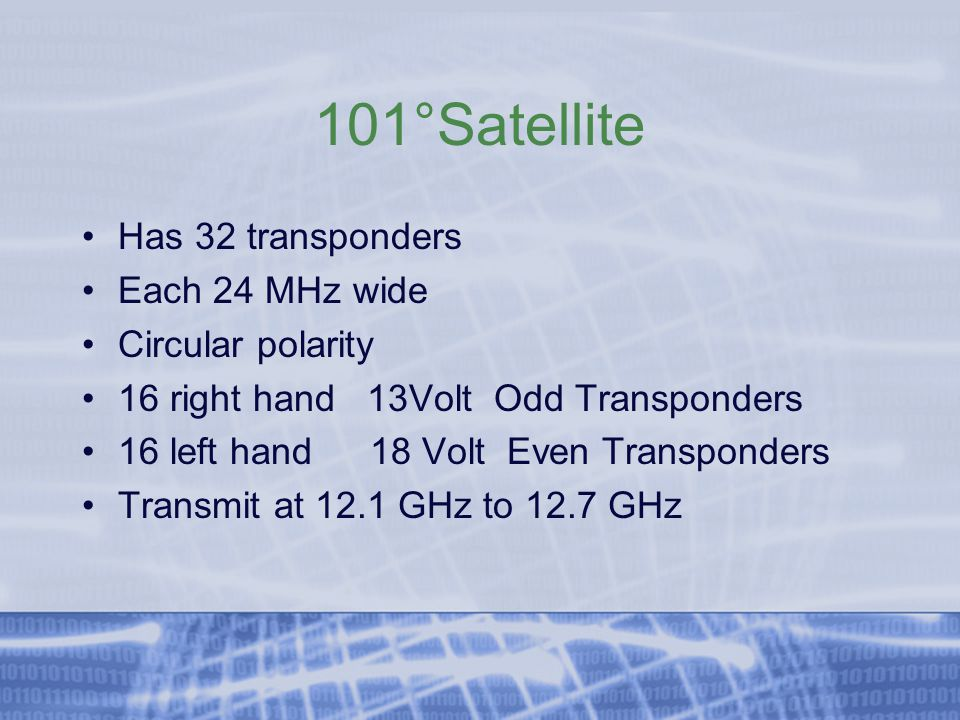 101°Satellite Has 32 transponders Each 24 MHz wide Circular polarity 16 right hand 13Volt Odd Transponders 16 left hand18 Volt Even Transponders Transmit at 12.1 GHz to 12.7 GHz