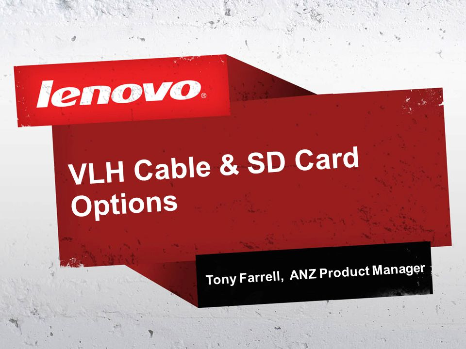 VLH Cable & SD Card Options Tony Farrell, ANZ Product Manager
