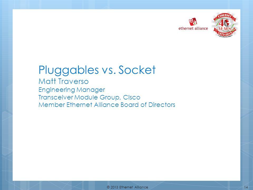 14© 2013 Ethernet Alliance Pluggables vs. Socket Matt Traverso Engineering Manager Transceiver Module Group, Cisco Member Ethernet Alliance Board of D
