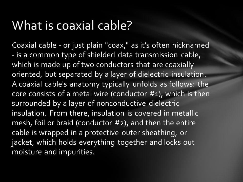 Coaxial cable - or just plain coax, as it s often nicknamed - is a common type of shielded data transmission cable, which is made up of two conductors that are coaxially oriented, but separated by a layer of dielectric insulation.