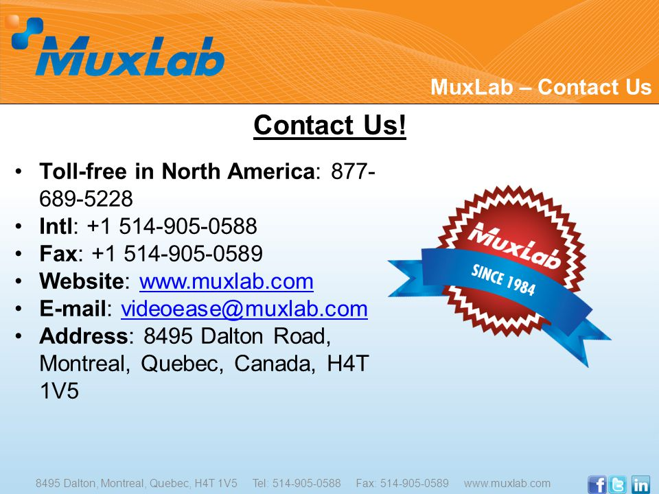 Toll-free in North America: 877- 689-5228 Intl: +1 514-905-0588 Fax: +1 514-905-0589 Website: www.muxlab.comwww.muxlab.com E-mail: videoease@muxlab.comvideoease@muxlab.com Address: 8495 Dalton Road, Montreal, Quebec, Canada, H4T 1V5 Contact Us.