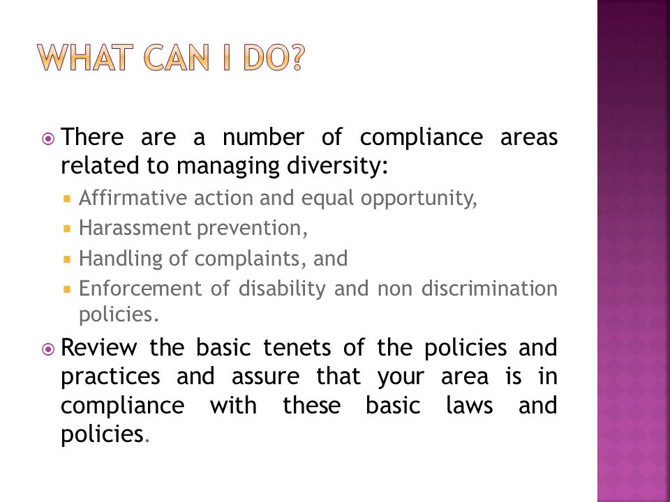 There are a number of compliance areas related to managing diversity: Affirmative action and equal opportunity, Harassment prevention, Handling of com