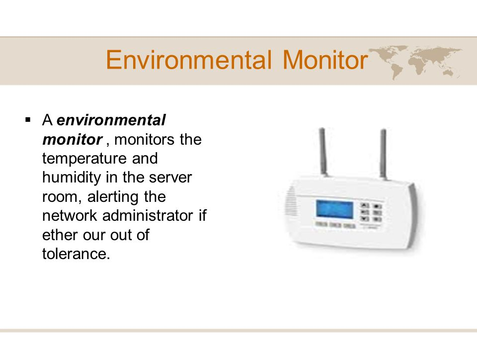 Environmental Monitor A environmental monitor, monitors the temperature and humidity in the server room, alerting the network administrator if ether o