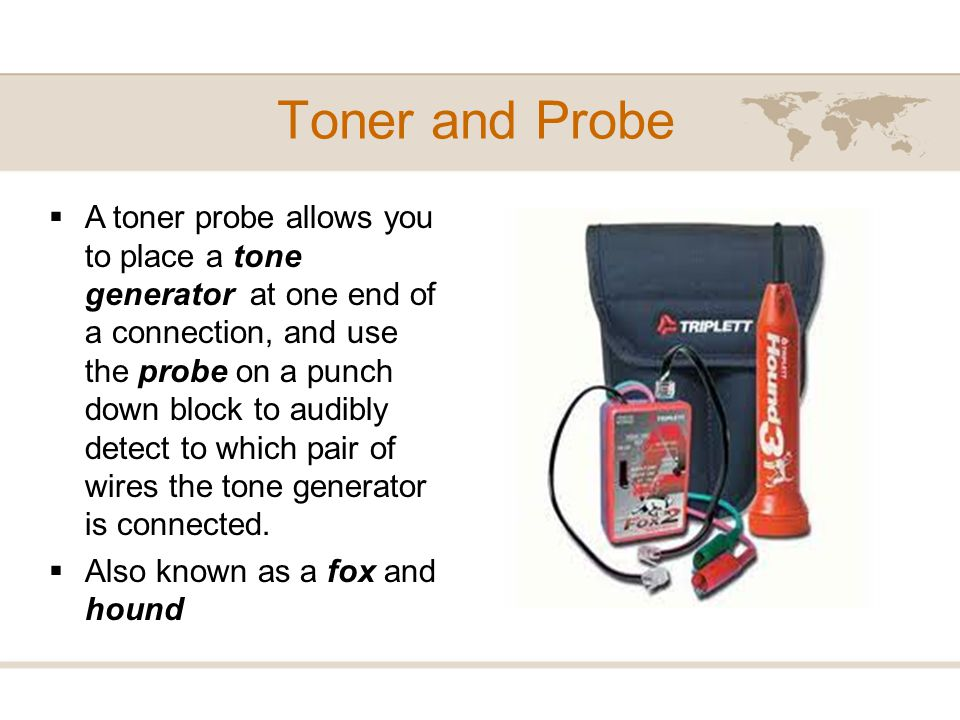 Toner and Probe A toner probe allows you to place a tone generator at one end of a connection, and use the probe on a punch down block to audibly dete