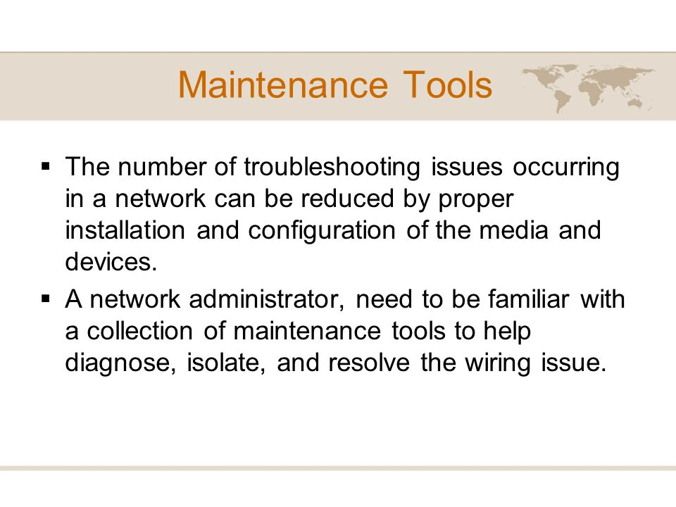 Maintenance Tools The number of troubleshooting issues occurring in a network can be reduced by proper installation and configuration of the media and