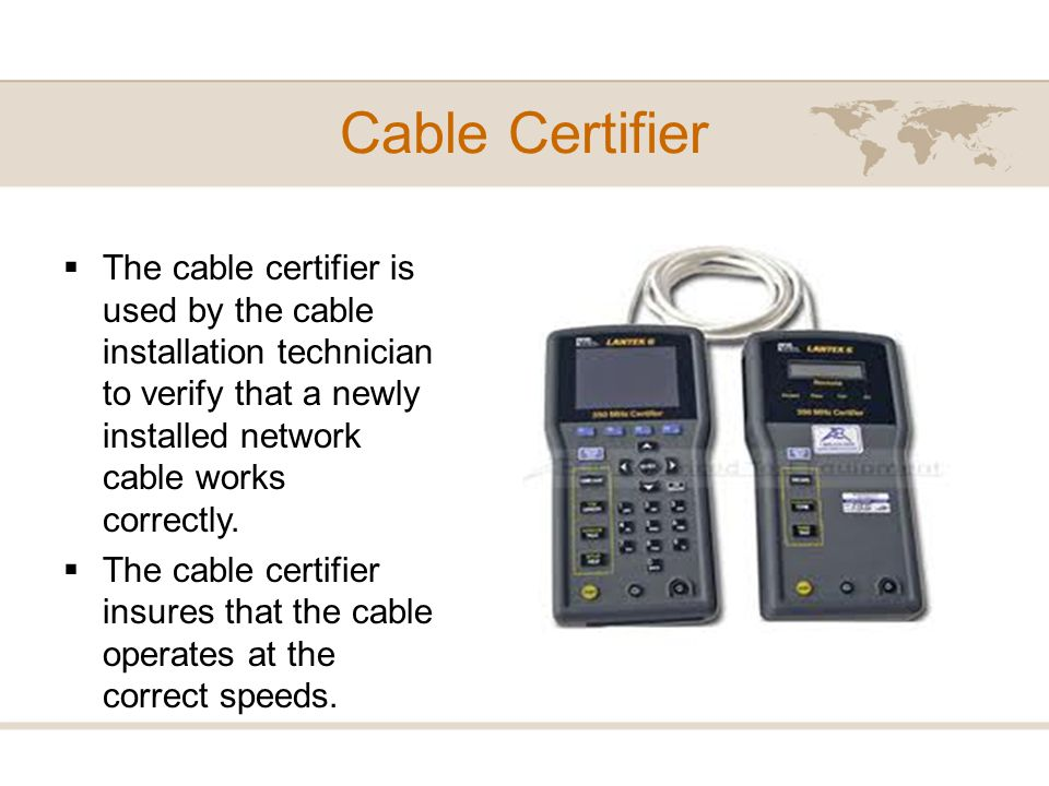 The cable certifier is used by the cable installation technician to verify that a newly installed network cable works correctly. The cable certifier i