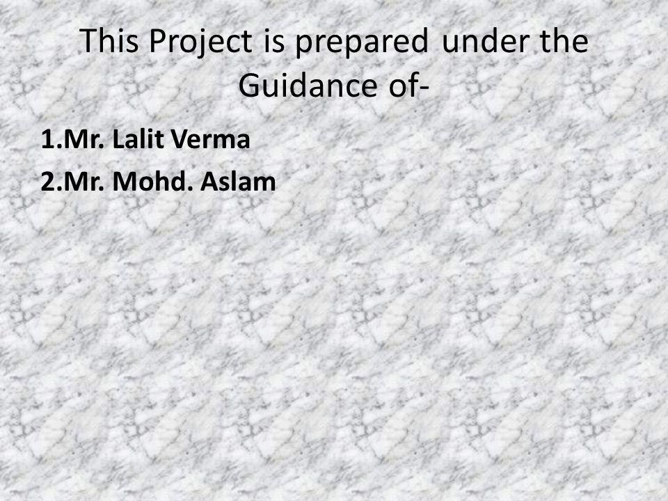 This Project is prepared under the Guidance of- 1.Mr. Lalit Verma 2.Mr. Mohd. Aslam