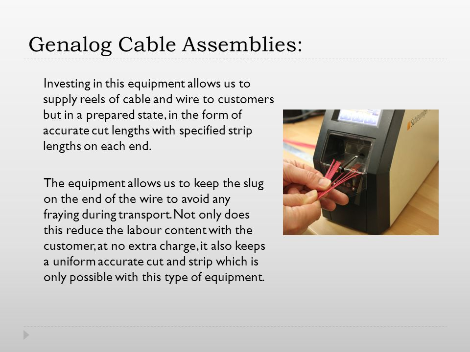 Genalog Cable Assemblies: Investing in this equipment allows us to supply reels of cable and wire to customers but in a prepared state, in the form of accurate cut lengths with specified strip lengths on each end.